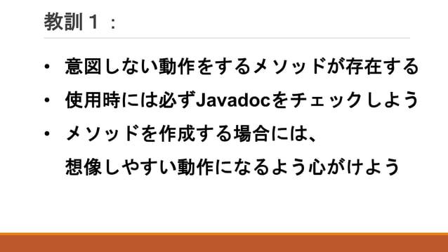 教訓1: • 意図しない動作をするメソッドが存在する • 使用時には必ずJavadocをチェックしよう • メソッドを作成する場合には、 想像しやすい動作になるよう心がけよう