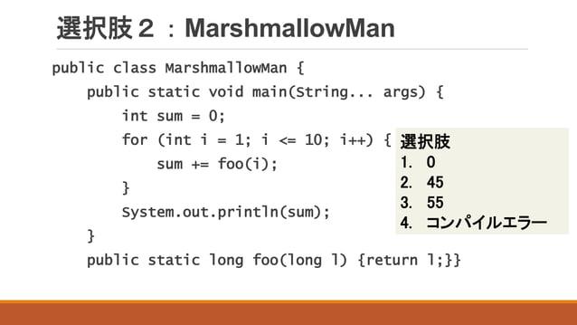 選択肢2:MarshmallowMan public class MarshmallowMan { public static void main(String... args) { int sum = 0; for (int i = 1; i...