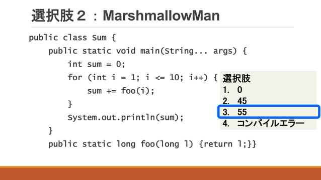 選択肢2:MarshmallowMan public class Sum { public static void main(String... args) { int sum = 0; for (int i = 1; i <= 10; i++...