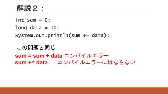解説2: sum = sum + data コンパイルエラー sum += data コンパイルエラーにはならない int sum = 0; long data = 10; System.out.println(sum += data); この...