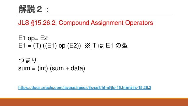 解説2: JLS §15.26.2. Compound Assignment Operators E1 op= E2 E1 = (T) ((E1) op (E2)) ※ T は E1 の型 つまり sum = (int) (sum + data...
