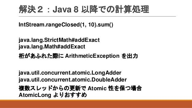 解決2:Java 8 以降での計算処理 IntStream.rangeClosed(1, 10).sum() 桁があふれた際に ArithmeticException を出力 java.lang.StrictMath#addExact java...
