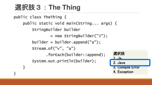 選択肢3:The Thing public class TheThing { public static void main(String... args) { StringBuilder builder = new StringBuilder...