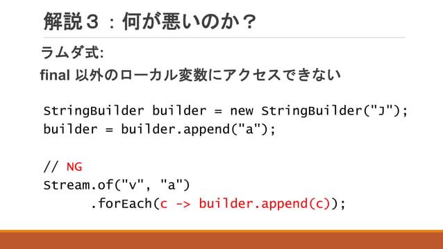 """解説3:何が悪いのか? ラムダ式: final 以外のローカル変数にアクセスできない StringBuilder builder = new StringBuilder(""""J""""); builder = builder.append(""""a""""); ..."""