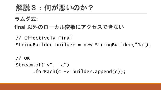 """解説3:何が悪いのか? ラムダ式: final 以外のローカル変数にアクセスできない // Effectively Final StringBuilder builder = new StringBuilder(""""Ja""""); // OK Str..."""