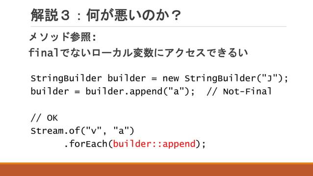 """解説3:何が悪いのか? メソッド参照: finalでないローカル変数にアクセスできるい StringBuilder builder = new StringBuilder(""""J""""); builder = builder.append(""""a"""");..."""
