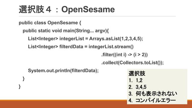 選択肢4:OpenSesame public class OpenSesame { public static void main(String... argv){ List<Integer> integerList = Arrays.asLi...