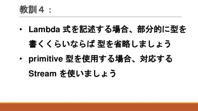 教訓4: • Lambda 式を記述する場合、部分的に型を 書くくらいならば 型を省略しましょう • primitive 型を使用する場合、対応する Stream を使いましょう