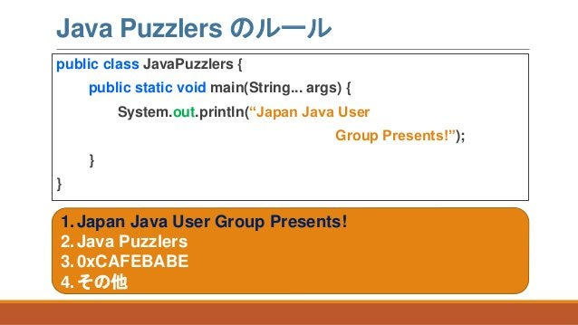 """Java Puzzlers のルール public class JavaPuzzlers { public static void main(String... args) { System.out.println(""""Japan Java Us..."""