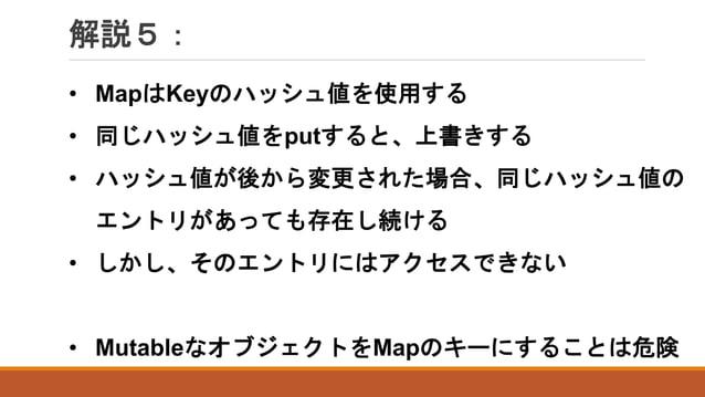 解説5: • MapはKeyのハッシュ値を使用する • 同じハッシュ値をputすると、上書きする • ハッシュ値が後から変更された場合、同じハッシュ値の エントリがあっても存在し続ける • しかし、そのエントリにはアクセスできない • Muta...