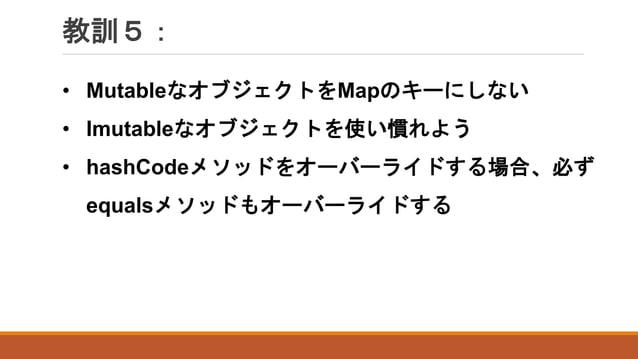 教訓5: • MutableなオブジェクトをMapのキーにしない • Imutableなオブジェクトを使い慣れよう • hashCodeメソッドをオーバーライドする場合、必ず equalsメソッドもオーバーライドする