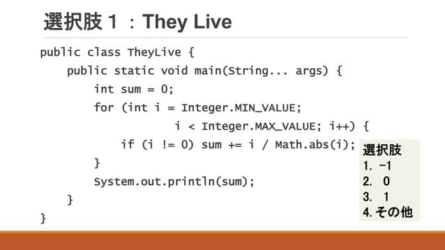 選択肢1:They Live 選択肢 1. -1 2. 0 3. 1 4. その他 public class TheyLive { public static void main(String... args) { int sum = 0; f...