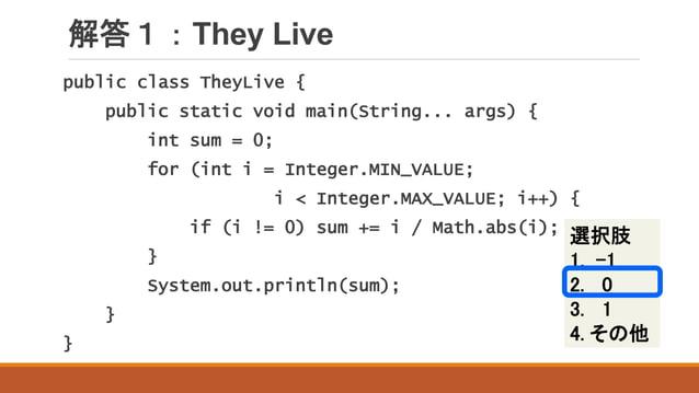 解答1:They Live 選択肢 1. -1 2. 0 3. 1 4. その他 public class TheyLive { public static void main(String... args) { int sum = 0; fo...
