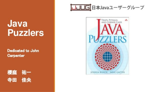 Java Puzzlers 櫻庭 祐一 寺田 佳央 Dedicated to John Carpenter