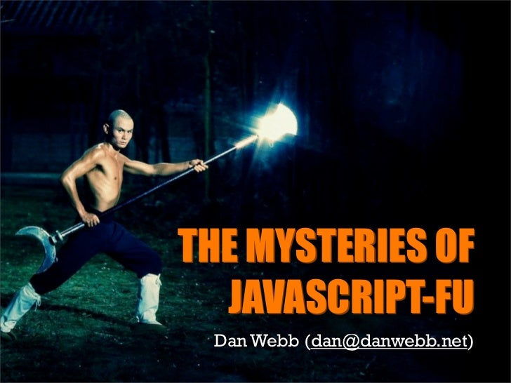 THE MYSTERIES OF   JAVASCRIPT-FU  Dan Webb (dan@danwebb.net)