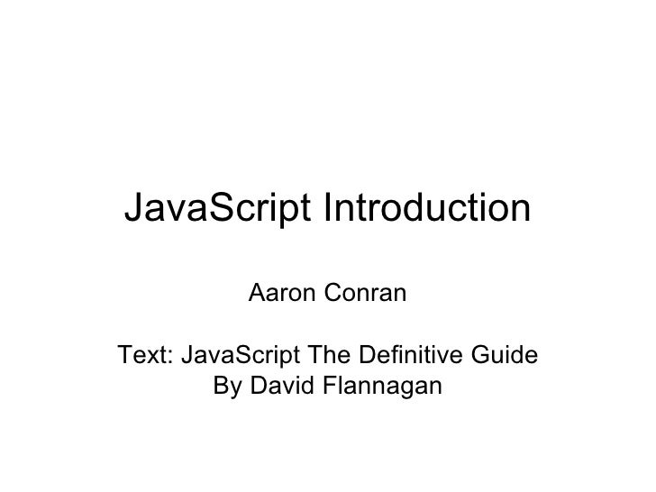 JavaScript Introduction Aaron Conran Text: JavaScript The Definitive Guide By David Flannagan