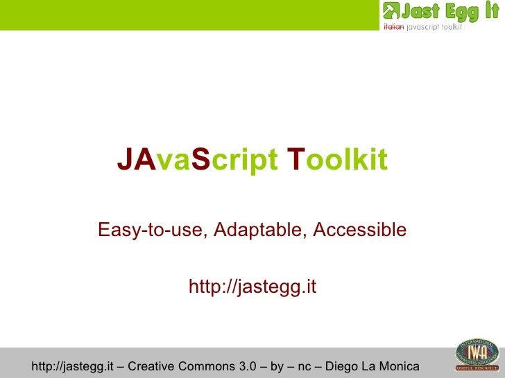 JA va S cript  T oolkit Easy-to-use, Adaptable, Accessible http://jastegg.it http://jastegg.it – Creative Commons 3.0 – by...