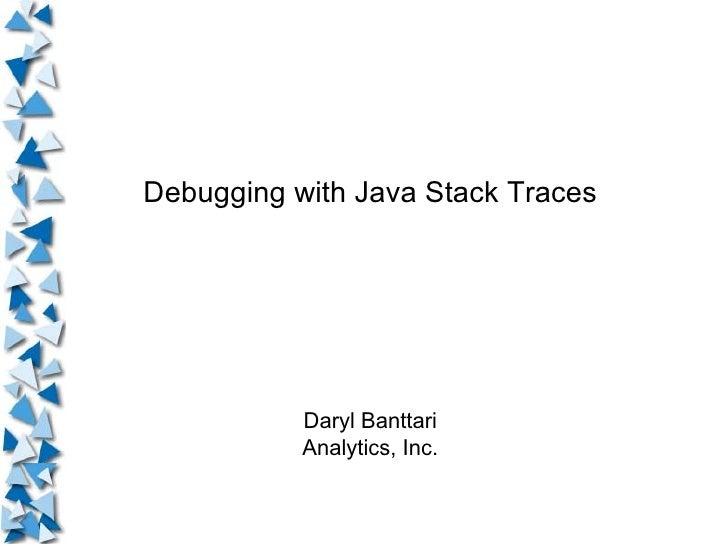 Debugging with Java Stack Traces Daryl Banttari Analytics, Inc.