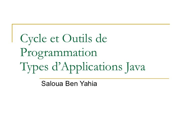Cycle et Outils de Programmation Types d'Applications Java Saloua Ben Yahia