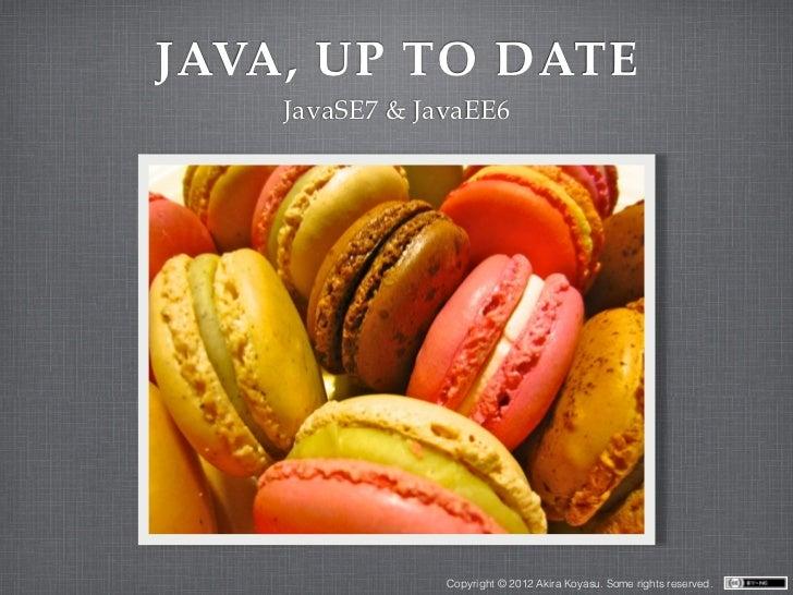 JAVA, UP TO DATE    JavaSE7 & JavaEE6                Copyright © 2012 Akira Koyasu. Some rights reserved.