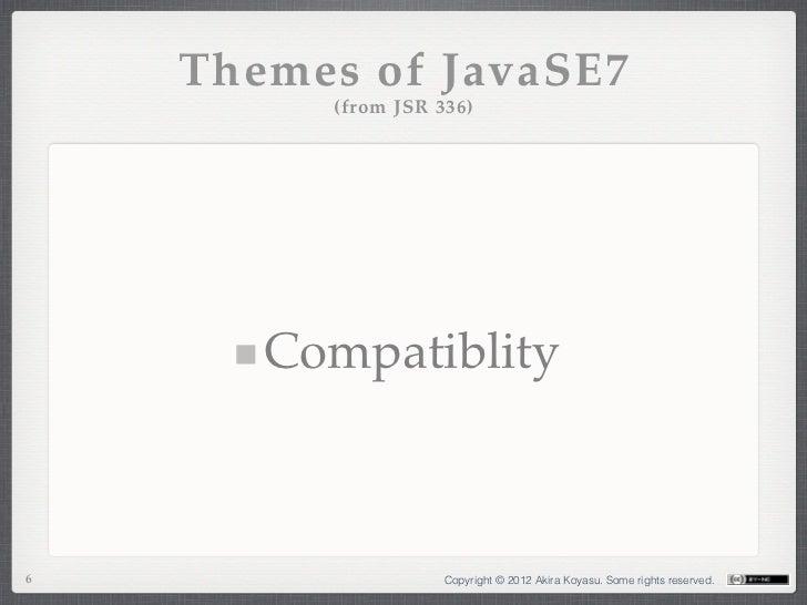 Themes of JavaSE7         (from JSR 336)       Compatiblity6                   Copyright © 2012 Akira Koyasu. Some rights ...