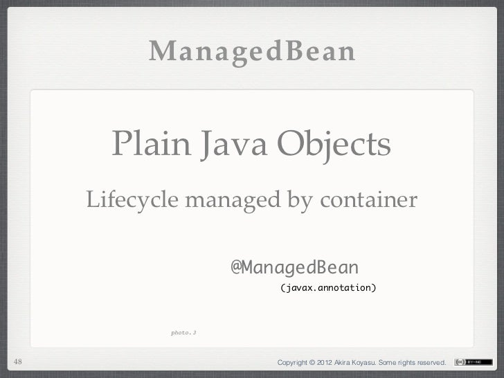 ManagedBean       Plain Java Objects     Lifecycle managed by container                      @ManagedBean                 ...