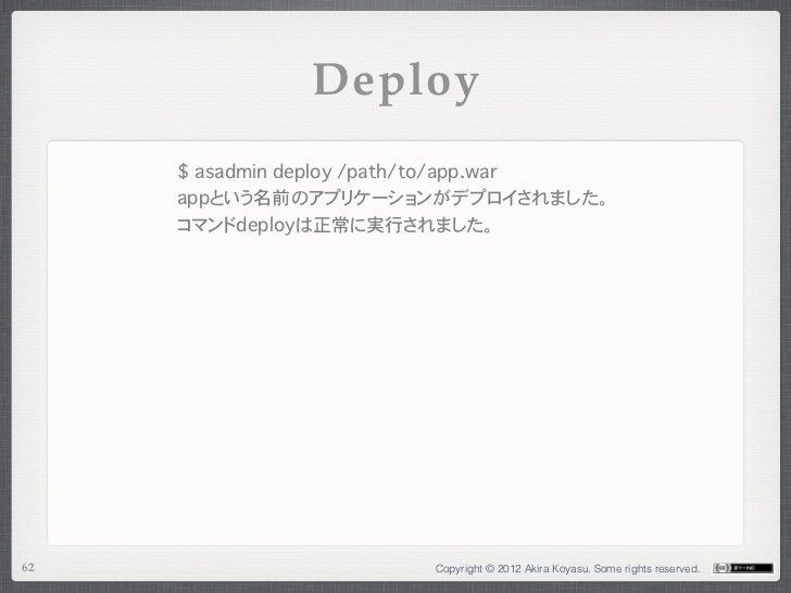 Deploy     $ asadmin deploy /path/to/app.war     appという名前のアプリケーションがデプロイされました。     コマンドdeployは正常に実行されました。62                ...