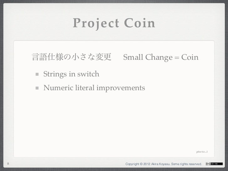 Project Coin    言語仕様の小さな変更            Small Change = Coin     Strings in switch     Numeric literal improvements          ...