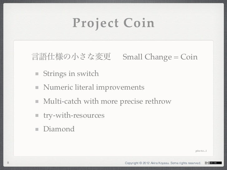 Project Coin    言語仕様の小さな変更             Small Change = Coin     Strings in switch     Numeric literal improvements     Mult...