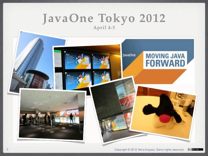 JavaOne Tokyo 2012           April 4-52                  Copyright © 2012 Akira Koyasu. Some rights reserved.