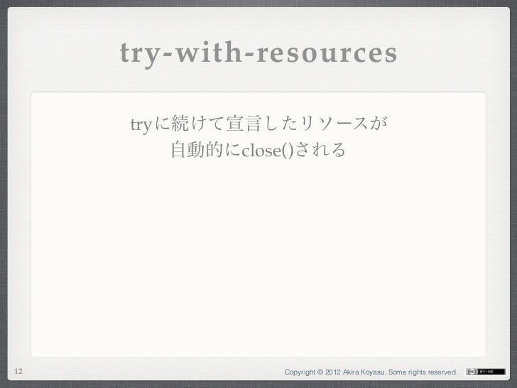try-with-resources     tryに続けて宣言したリソースが         自動的にclose()される12             Copyright © 2012 Akira Koyasu. Some rights re...