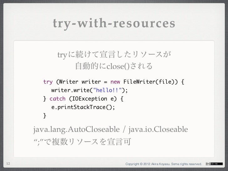 try-with-resources           tryに続けて宣言したリソースが               自動的にclose()される       try (Writer writer = new FileWriter(file)...