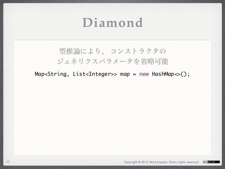 Diamond           型推論により、 コンストラクタの           ジェネリクスパラメータを省略可能     Map<String, List<Integer>> map = new HashMap<>();13     ...