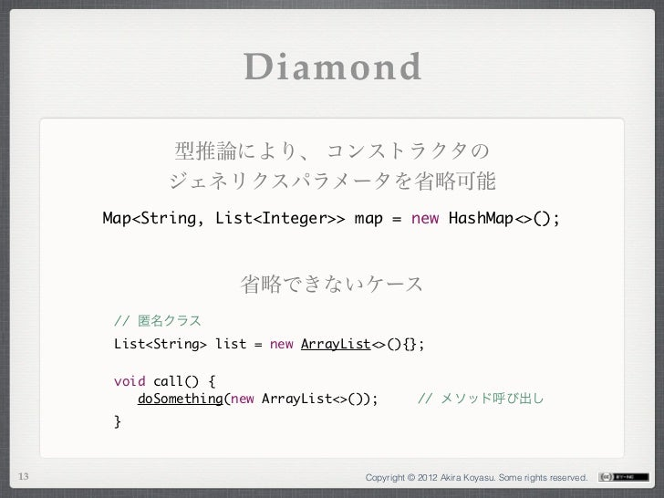 Diamond            型推論により、 コンストラクタの            ジェネリクスパラメータを省略可能     Map<String, List<Integer>> map = new HashMap<>();     ...