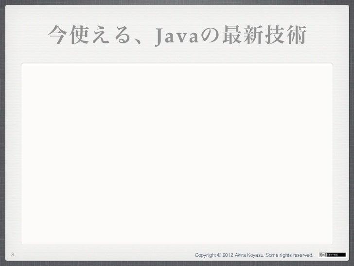 今使える、Javaの最新技術3          Copyright © 2012 Akira Koyasu. Some rights reserved.