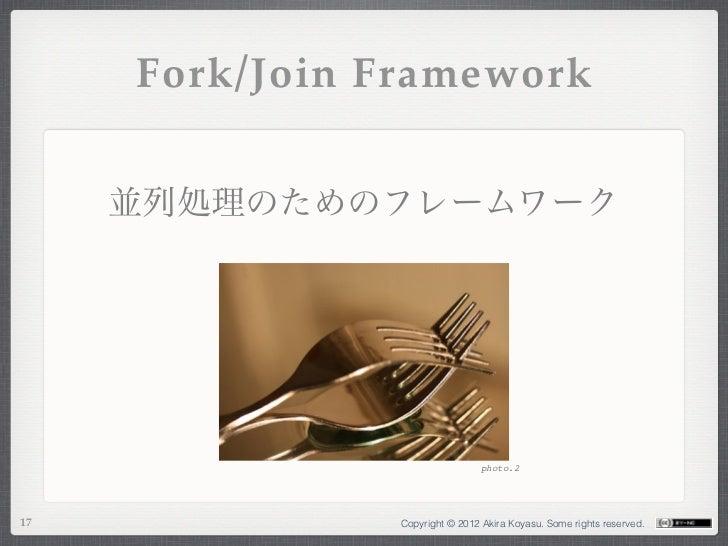 Fork/Join Framework     並列処理のためのフレームワーク                                 photo.217              Copyright © 2012 Akira Koya...
