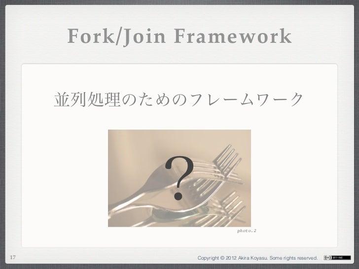Fork/Join Framework     並列処理のためのフレームワーク           ?                                 photo.217              Copyright © 201...