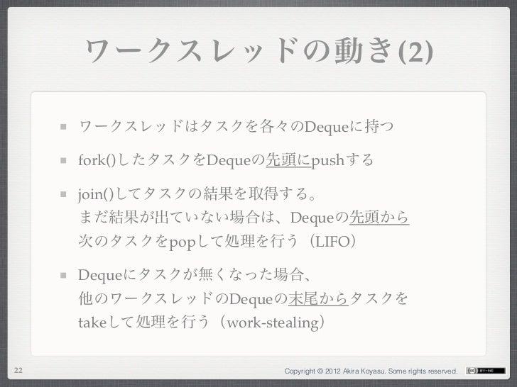 ワークスレッドの動き(2)     ワークスレッドはタスクを各々のDequeに持つ     fork()したタスクをDequeの先頭にpushする     join()してタスクの結果を取得する。     まだ結果が出ていない場合は、Deque...