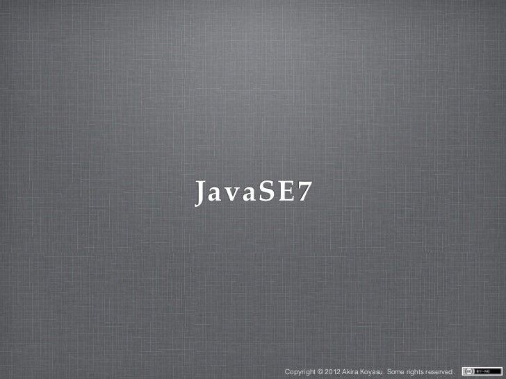 JavaSE7     Copyright © 2012 Akira Koyasu. Some rights reserved.