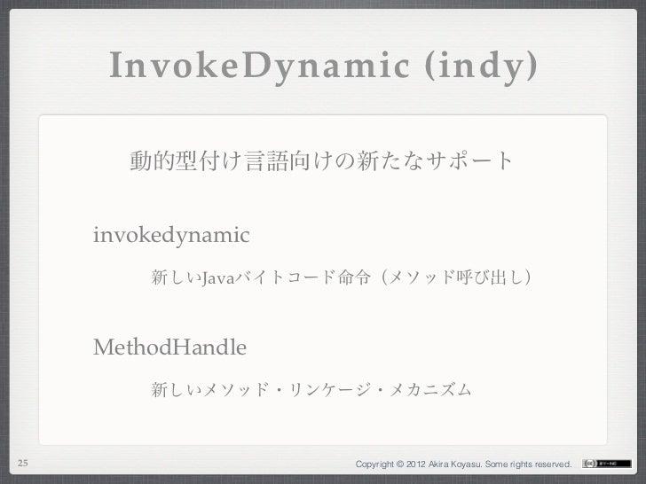 InvokeDynamic (indy)        動的型付け言語向けの新たなサポート     invokedynamic         新しいJavaバイトコード命令(メソッド呼び出し)     MethodHandle        ...