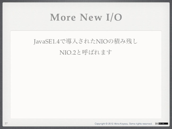 More New I/O     JavaSE1.4で導入されたNIOの積み残し          NIO.2と呼ばれます27                Copyright © 2012 Akira Koyasu. Some rights ...