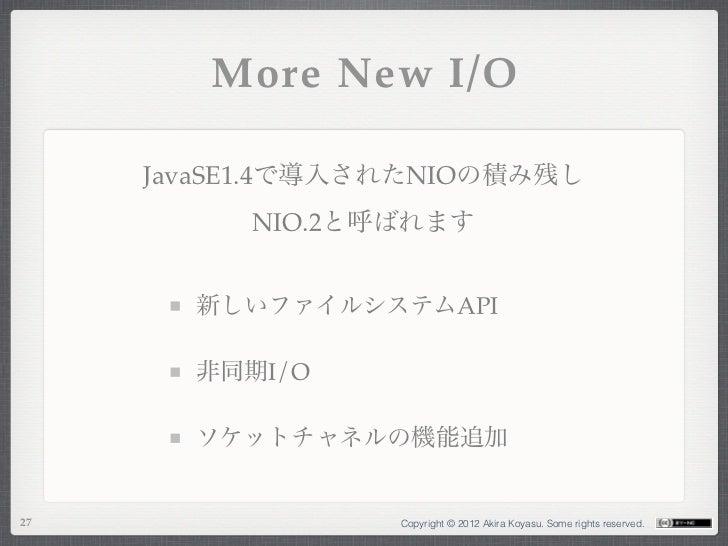 More New I/O     JavaSE1.4で導入されたNIOの積み残し          NIO.2と呼ばれます       新しいファイルシステムAPI       非同期I/O       ソケットチャネルの機能追加27     ...