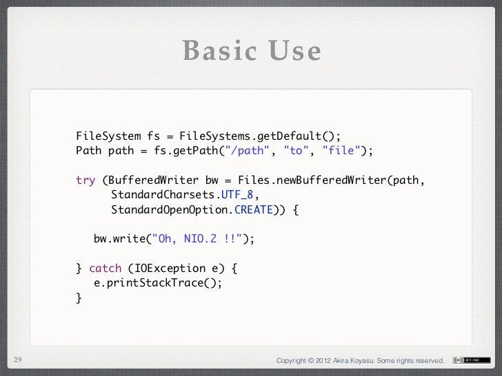 "Basic Use     FileSystem fs = FileSystems.getDefault();     Path path = fs.getPath(""/path"", ""to"", ""file"");     try (Buffer..."