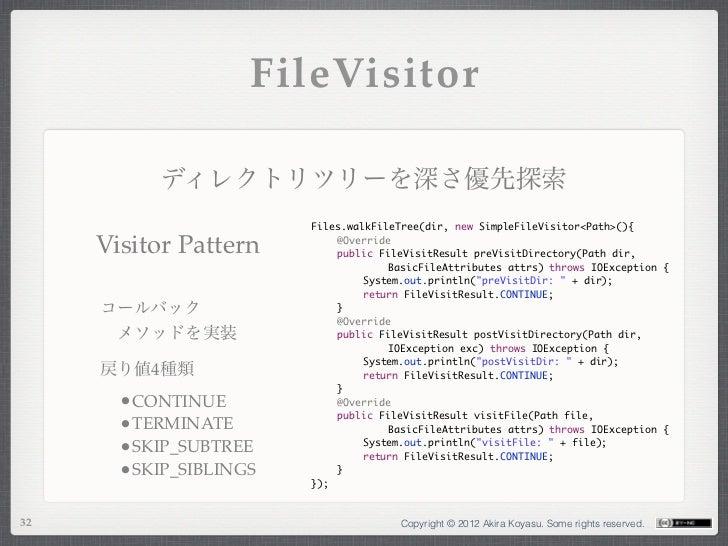FileVisitor           ディレクトリツリーを深さ優先探索                        Files.walkFileTree(dir, new SimpleFileVisitor<Path>(){     V...