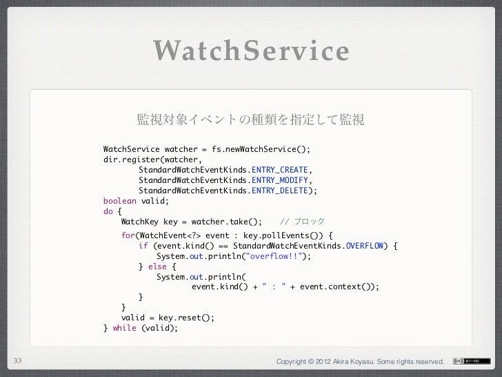 WatchService            監視対象イベントの種類を指定して監視     WatchService watcher = fs.newWatchService();     dir.register(watcher,     ...
