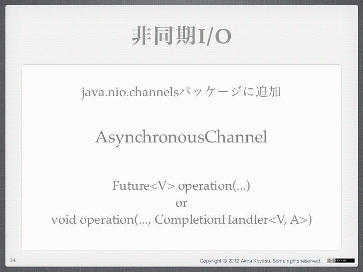 非同期I/O          java.nio.channelsパッケージに追加            AsynchronousChannel               Future<V> operation(...)           ...