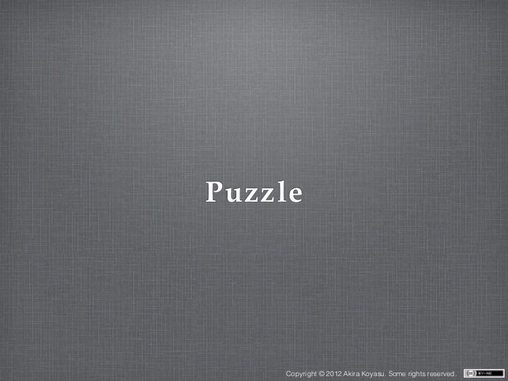 Puzzle    Copyright © 2012 Akira Koyasu. Some rights reserved.