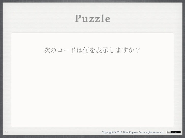Puzzle     次のコードは何を表示しますか?36           Copyright © 2012 Akira Koyasu. Some rights reserved.