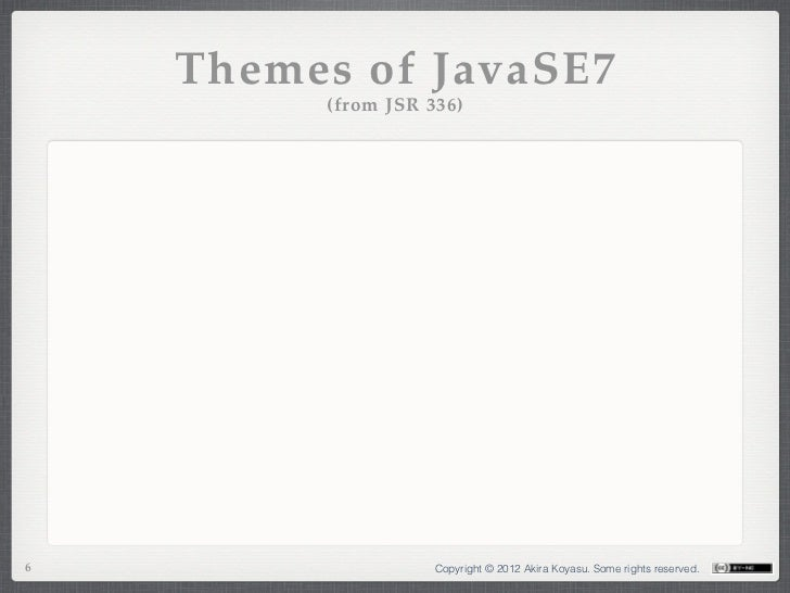 Themes of JavaSE7         (from JSR 336)6                   Copyright © 2012 Akira Koyasu. Some rights reserved.