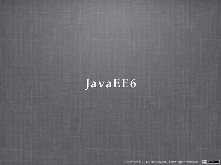 JavaEE6     Copyright © 2012 Akira Koyasu. Some rights reserved.